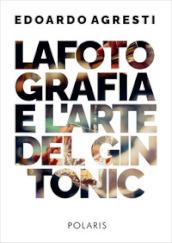 La fotografia e l'arte del gin tonic. Ediz. illustrata