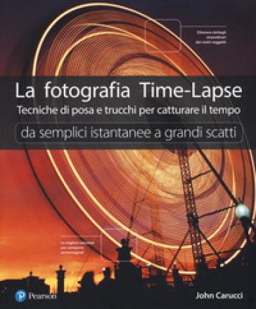La fotografia time-lapse. Tecniche di posa e trucchi per catturare il tempo. Da semplici istantanee a grandi scatti. Ediz. illustrata - John Carucci pdf epub