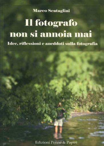 Il fotografo non si annoia mai. Idee, riflessioni e aneddoti sulla fotografia - Marco Scataglini |