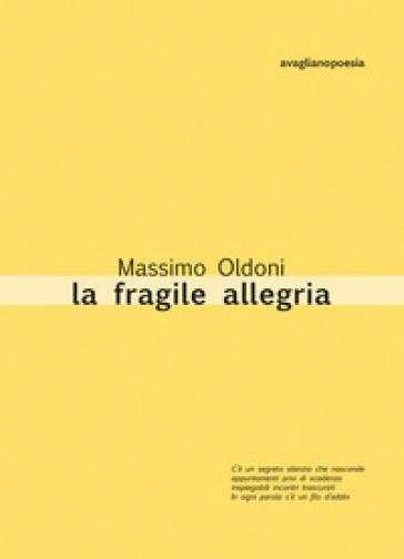 La fragile allegria. Poesie 2012-2017 - Massimo Oldoni   Kritjur.org