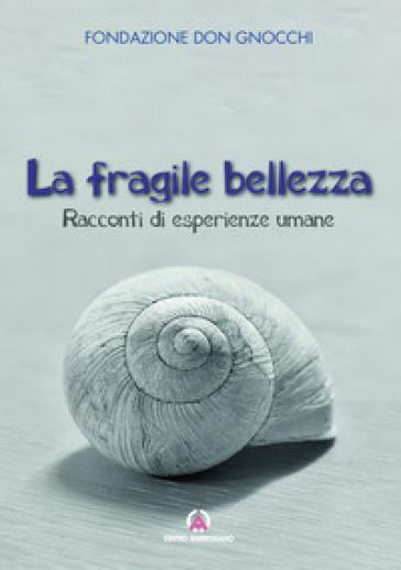 La fragile bellezza. Racconti di esperienze umane - Fondazione don Carlo Gnocchi |