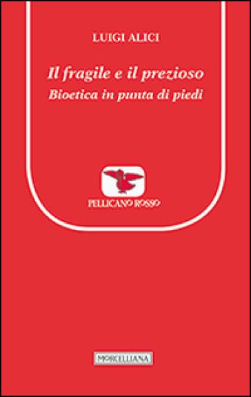 Il fragile e il prezioso. Bioetica in punta di piedi - Luigi Alici |
