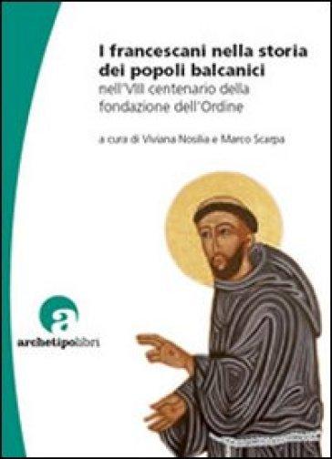 I francescani nella storia dei popoli balcanici nell'8° centenario della fondazione dell'Ordine - Viviana Nosilia |