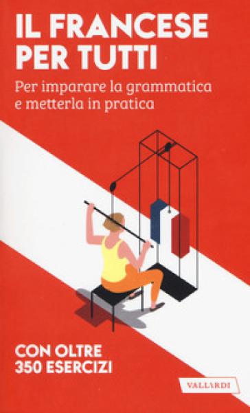 Il francese per tutti. Per imparare la grammatica e metterla in pratica. Con oltre 350 esercizi
