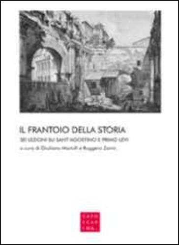 Il frantoio della storia. Sei lezioni su sant'Agostino e Primo Levi - G. Martufi | Rochesterscifianimecon.com