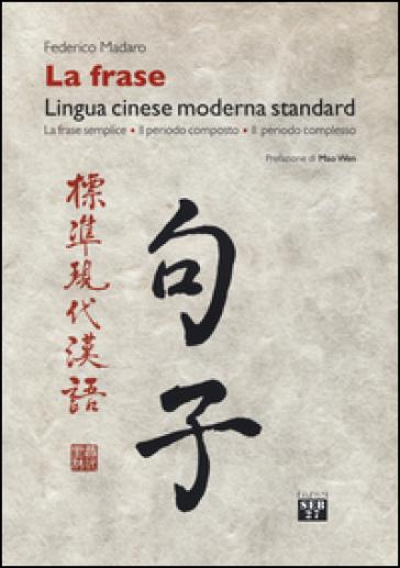 La frase. Lingua cinese moderna standard. La frase semplice, il periodo composto, il periodo complesso - Federico Madaro | Rochesterscifianimecon.com