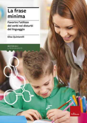 La frase minima. Favorire l'utilizzo dei verbi nei disturbi del linguaggio - Elisa Quintarelli |