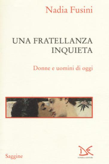 Una fratellanza inquieta. Donne e uomini di oggi - Nadia Fusini |