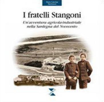 I fratelli Stangoni. Un'avventura agricola-industriale nella Sardegna del Novecento - M. Caterina Martinazzi |