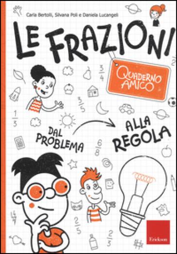 Le frazioni. Quaderno amico. Dal problema alla regola - Carla Bertolli | Thecosgala.com