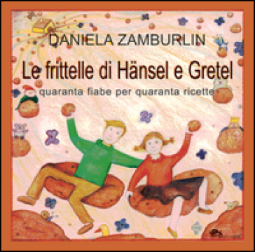 Le frittelle di Hansel e Gretel. Quaranta fiabe per quaranta ricette - Daniela Zamburlin |