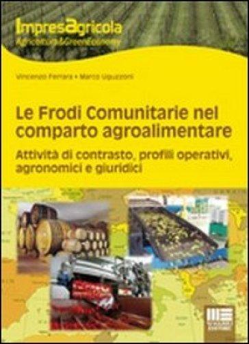 Le frodi comunitarie nel reparto agroalimentare. Attività di contrasto, profili operativi, agronomici e giuridici - Vincenzo Ferrara |