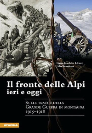 Il fronte delle Alpi ieri e oggi. Sulle tracce della grande guerra in montagna 1915-1918 - Hans-Joachim Lower |