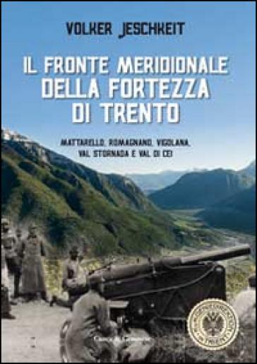 Il fronte meridionale della fortezza di Trento. Mattarello, Romagnano, Vigolana, Val Stornada e Val di Cei - Volker Jeschkeit pdf epub
