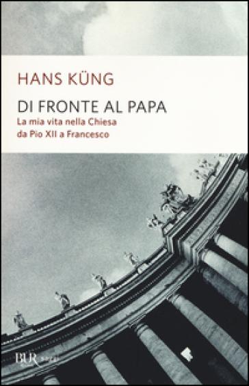 Di fronte al papa. La mia vita nella Chiesa da Pio XII a Francesco - Hans Kung |