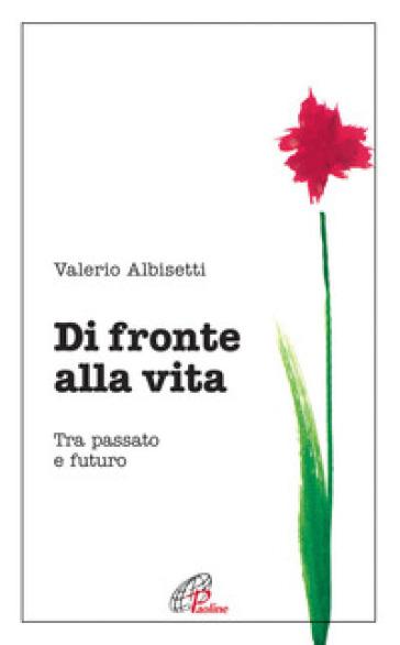 Di fronte alla vita. Tra passato e futuro - Valerio Albisetti  
