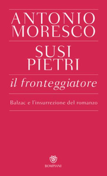 Il fronteggiatore. Balzac e l'insurrezione del romanzo - Antonio Moresco  