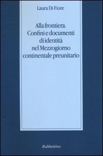 Alla frontiera. Confini e documenti di identità nel Mezzogiorno continentale preunitario - Laura Di Fiore |