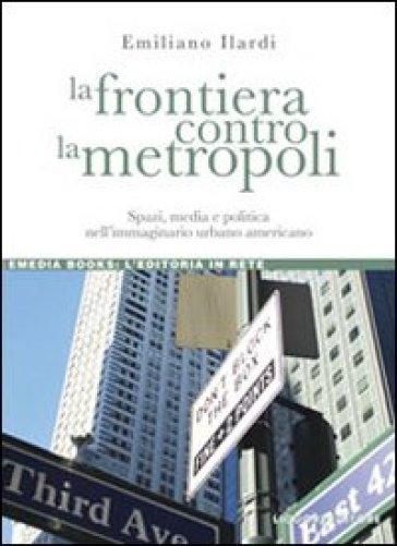 La frontiera contro la metropoli. Spazi, media e politica nell'immaginario urbano americano - Emiliano Ilardi | Jonathanterrington.com