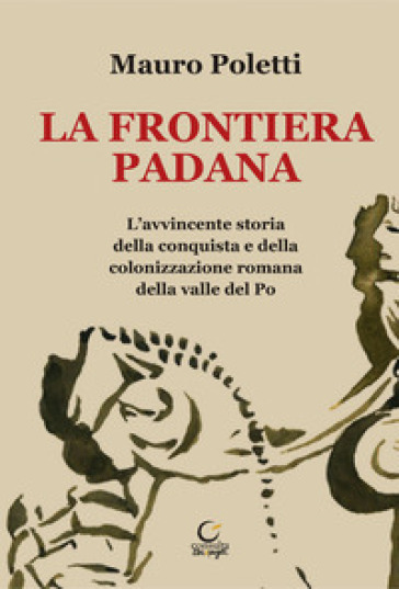 La frontiera padana. L'avvincente storia della conquista e della colonizzazione romana della Valle del Po - Mauro Poletti |