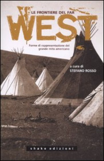 Le frontiere del far west. Forme di rappresentazione del grande mito americano - S. Rosso |