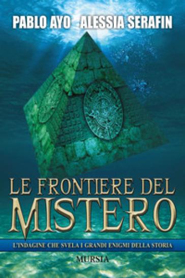Le frontiere del mistero. L'indagine che svela i grandi enigmi della storia - Pablo Ayo |