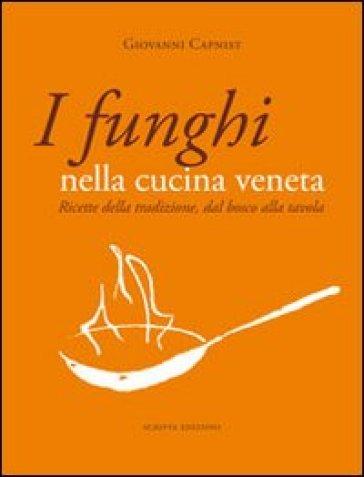 I funghi nella cucina veneta. Ricette della tradizione, dal bosco alla tavola - Giovanni Capnist | Rochesterscifianimecon.com