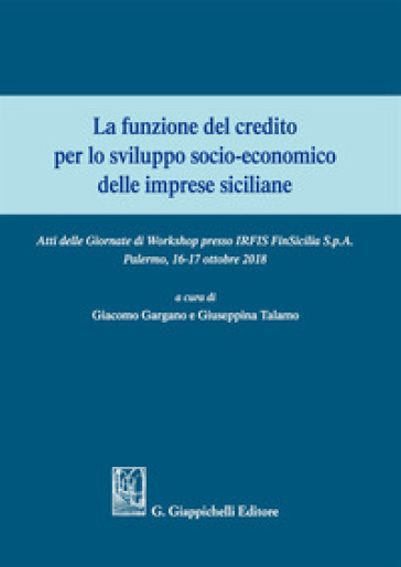La funzione del credito per lo sviluppo socio-economico delle imprese siciliane. Atti del Convegno (Palermo 16-17 ottobre 2018) - G. Gargano   Thecosgala.com