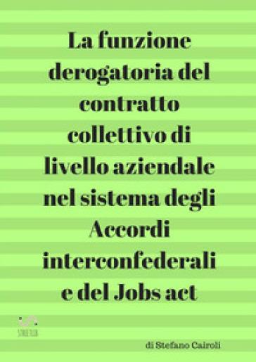 La funzione derogatoria del contratto collettivo di livello aziendale nel sistema degli accordi interconfederali e del Jobs act - Stefano Cairoli  