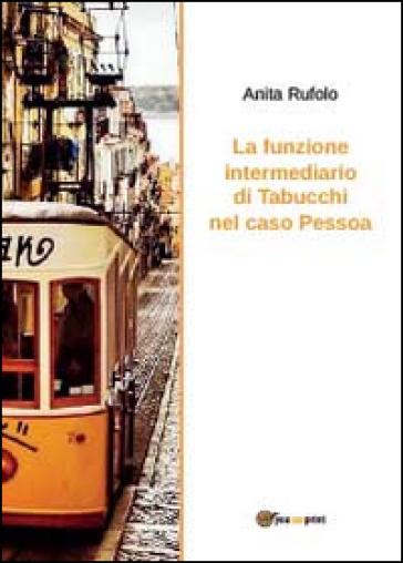La funzione intermediario di Tabucchi nel caso Pessoa - Anita Rufolo | Rochesterscifianimecon.com