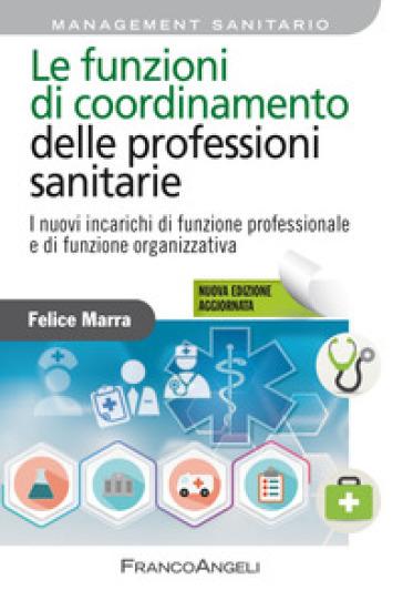 Le funzioni di coordinamento delle professioni sanitarie. I nuovi incarichi di funzione professionale e di funzione organizzativa - Felice Marra |