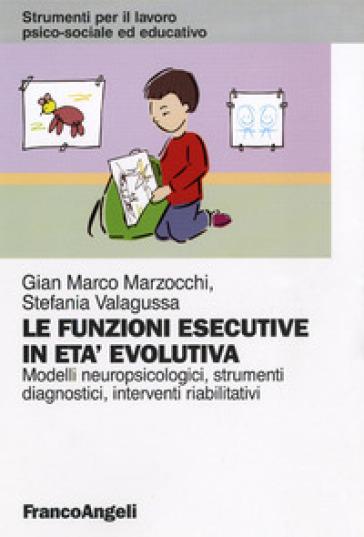 Le funzioni esecutive in età evolutiva. Modelli neuropsicologici, strumenti diagnostici, interventi riabilitativi - Gian Marco Marzocchi | Jonathanterrington.com