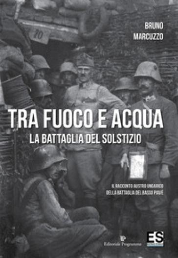 Tra fuoco e acqua. La battaglia del solstizio. Il racconto austro ungarico della battaglia del basso Piave 15 giugno-6 luglio 1918 - Bruno Marcuzzo |