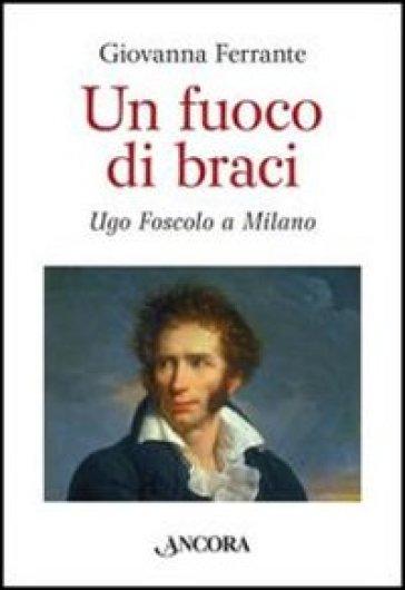 Un fuoco di braci. Ugo Foscolo a Milano - Giovanna Ferrante   Jonathanterrington.com