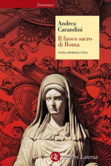 Il fuoco sacro di Roma. Vesta, Romolo, Enea - Andrea Carandini |