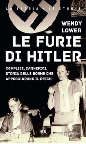 Le furie di Hitler. Complici, carnefici, storia delle donne che appoggiarono il Reich - Wendy Lower |