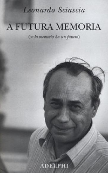 A futura memoria (se la memoria ha un futuro) - Leonardo Sciascia |