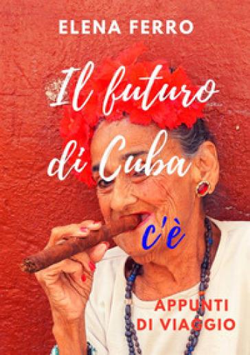 Il futuro di Cuba c'è. Appunti di viaggio - Elena Ferro |
