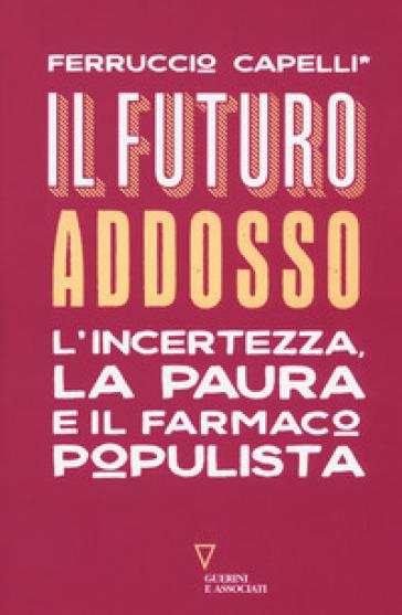 Il futuro addosso. L'incertezza, la paura e il farmaco populista - Ferruccio Capelli |
