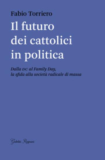 Il futuro dei cattolici in politica. Dalla DC al family day, la sfida alla società radicale di massa - Fabio Torriero |