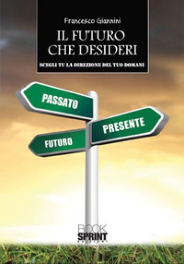 Il futuro che desideri. Scegli tu la direzione del tuo domani - Francesco Giannini | Thecosgala.com