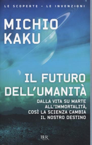 Il futuro dell'umanità. Dalla vita su Marte all'immortalità, così la scienza cambia il nostro destino - Michio Kaku |