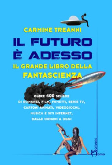 Il futuro è adesso. Il grande libro della fantascienza - Carmine Treanni | Rochesterscifianimecon.com