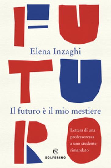 Il futuro è il mio mestiere. Lettera di una professoressa a uno studente rimandato - Elena Inzaghi |