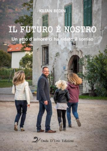 Il futuro è nostro. Un atto d'amore ci ha ridato il sorriso. Ediz. integrale - Kilian Bedin |