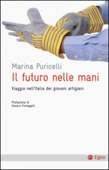 Il futuro nelle mani. Viaggio nell'Italia dei giovani artigiani - Marina Puricelli pdf epub