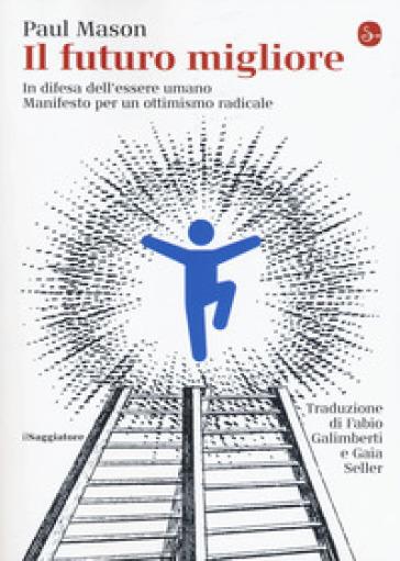 Il futuro migliore. In difesa dell'essere umano. Manifesto per un ottimismo radicale - Paul Mason | Jonathanterrington.com