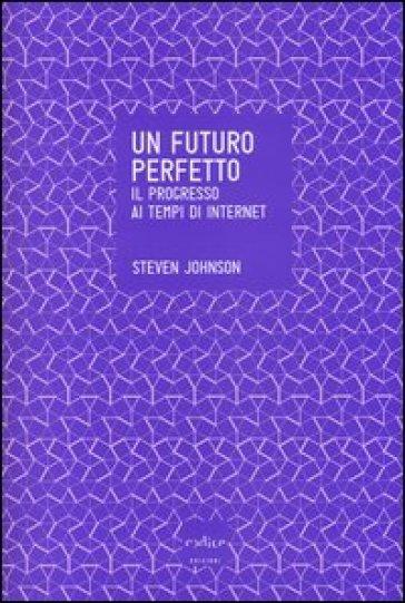 Un futuro perfetto. Il progresso ai tempi di internet - Steven Johnson  
