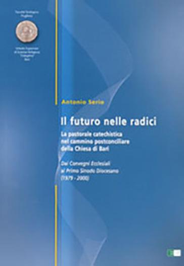 Il futuro delle radici. La pastorale catechistica nel cammino postconciliare della Chiesa di Bari - Antonio Serio |