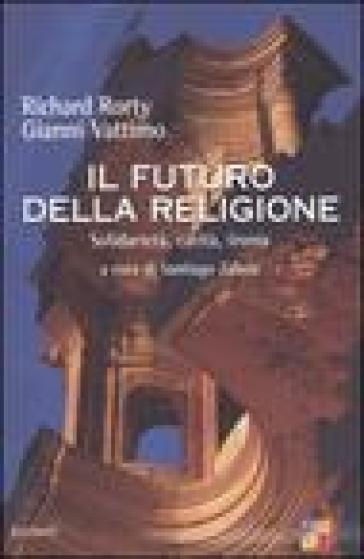 Il futuro della religione. Solidarietà, ironia, carità - Richard Rorty  